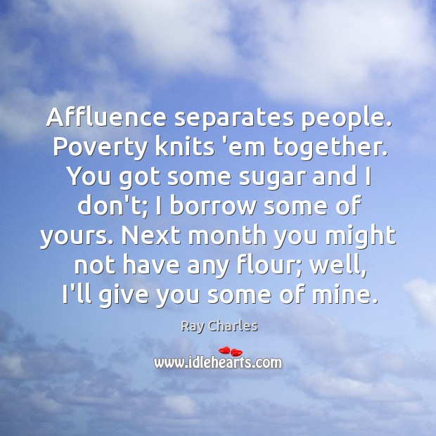 Affluence separates people. Poverty knits 'em together. You got some sugar and Image