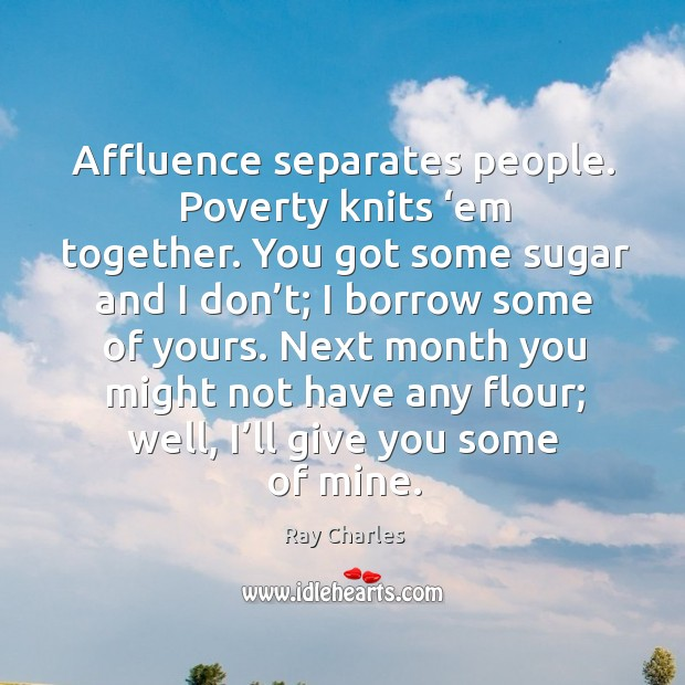 Affluence separates people. Poverty knits 'em together. Ray Charles Picture Quote