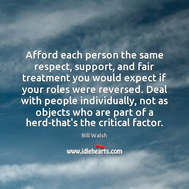 Afford each person the same respect, support, and fair treatment you would Respect Quotes Image
