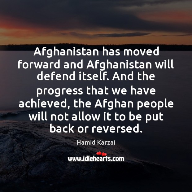 Image, Afghanistan has moved forward and Afghanistan will defend itself. And the progress