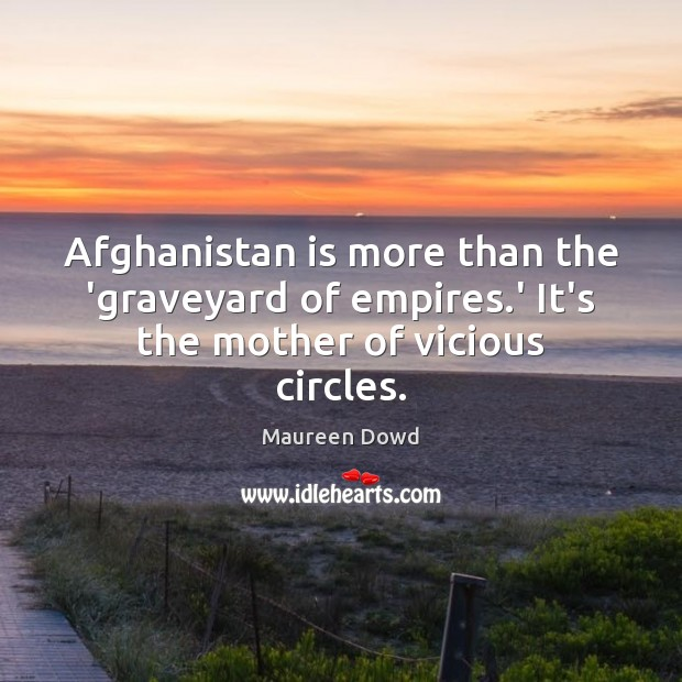 Afghanistan is more than the 'graveyard of empires.' It's the mother of vicious circles. Maureen Dowd Picture Quote