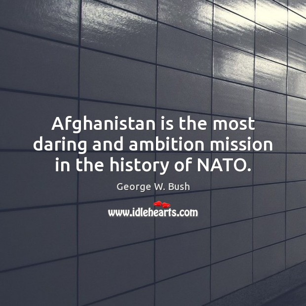 Image, Afghanistan is the most daring and ambition mission in the history of NATO.