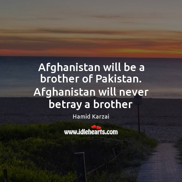 Image, Afghanistan will be a brother of Pakistan. Afghanistan will never betray a brother