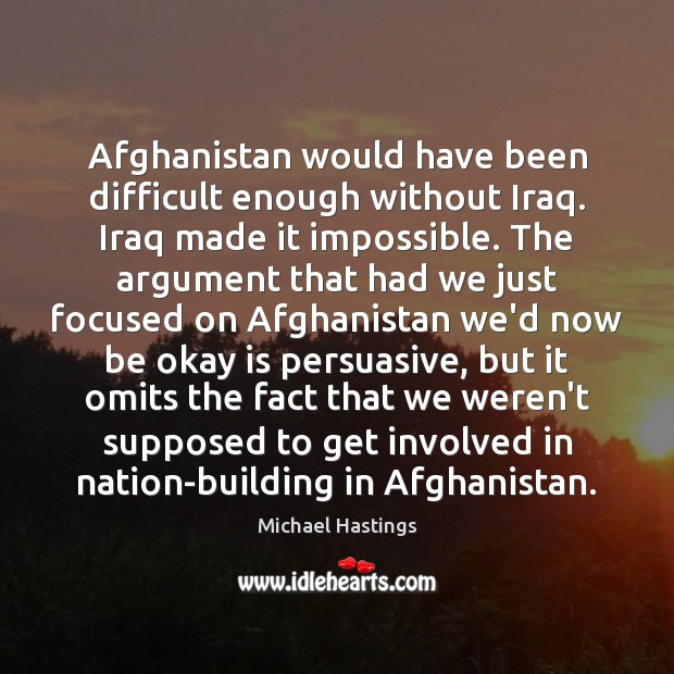 Afghanistan would have been difficult enough without Iraq. Iraq made it impossible. Image