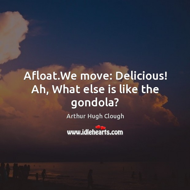 Afloat.We move: Delicious! Ah, What else is like the gondola? Image