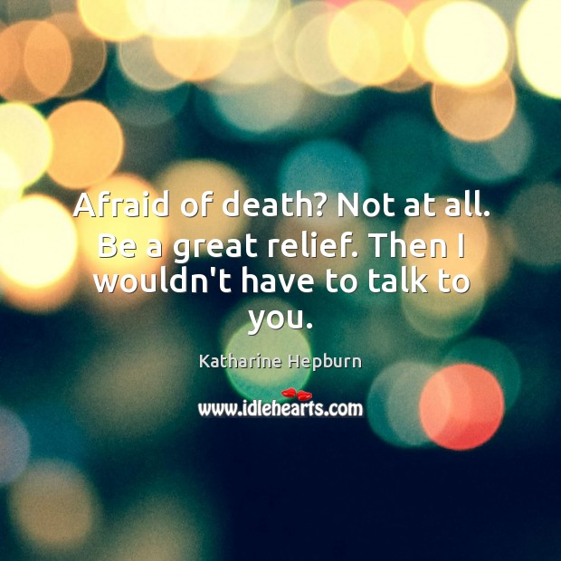 Image, Afraid of death? Not at all. Be a great relief. Then I wouldn't have to talk to you.