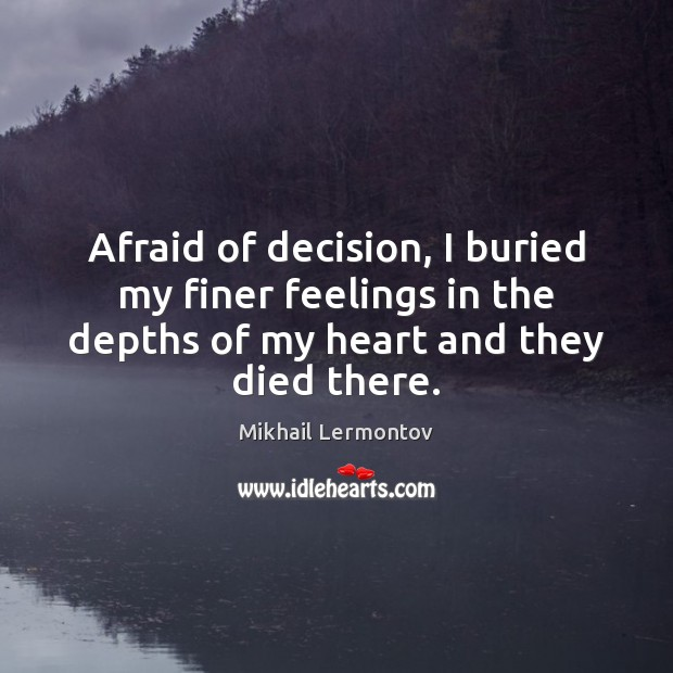 Afraid of decision, I buried my finer feelings in the depths of Mikhail Lermontov Picture Quote
