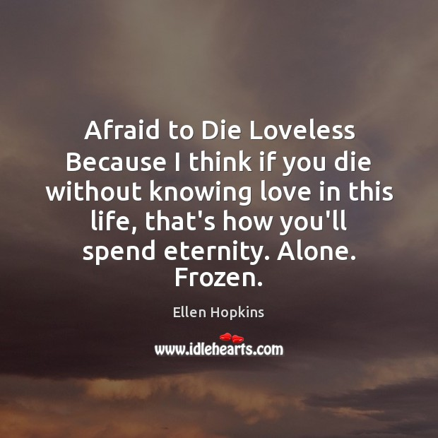 Afraid to Die Loveless Because I think if you die without knowing Ellen Hopkins Picture Quote