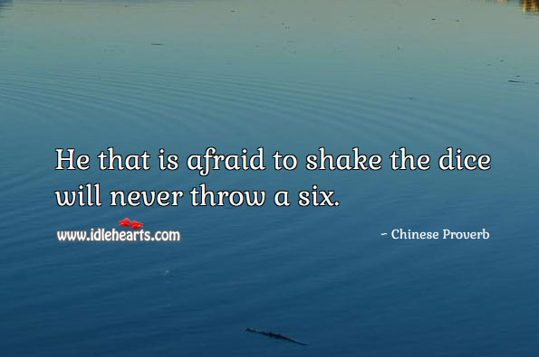 He That Is Afraid To Shake The Dice Will Never Throw A Six.