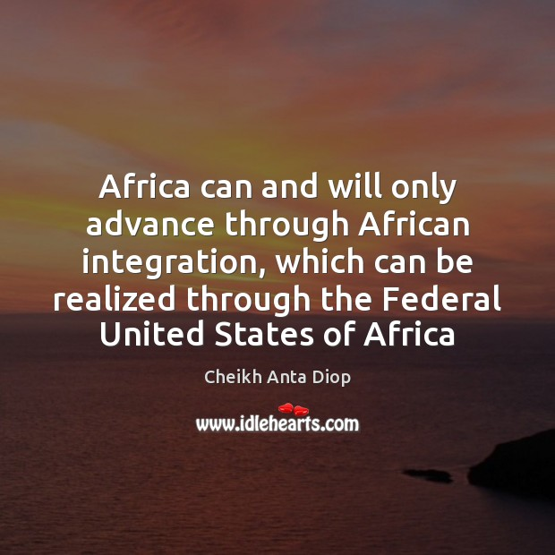 Africa can and will only advance through African integration, which can be Image