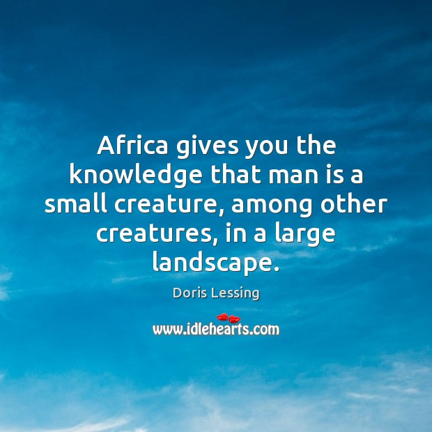 Africa gives you the knowledge that man is a small creature, among Doris Lessing Picture Quote