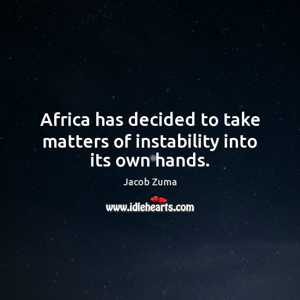 Africa has decided to take matters of instability into its own hands. Jacob Zuma Picture Quote