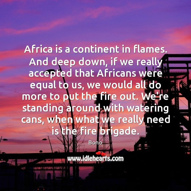 Africa is a continent in flames. And deep down, if we really Image
