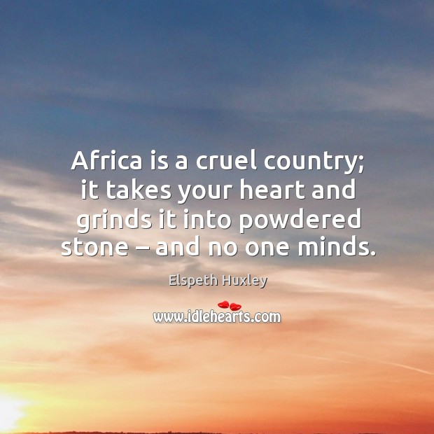 Africa is a cruel country; it takes your heart and grinds it into powdered stone – and no one minds. Image