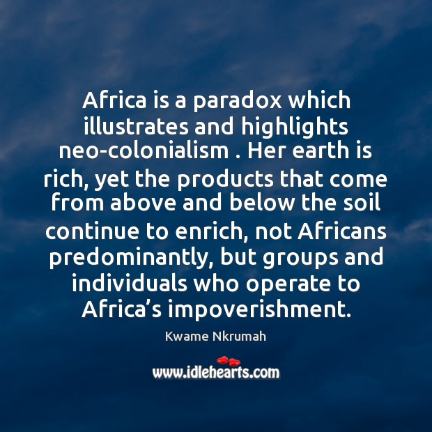 Africa is a paradox which illustrates and highlights neo-colonialism . Her earth is Image
