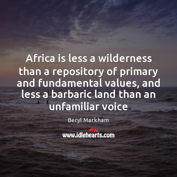 Africa is less a wilderness than a repository of primary and fundamental Beryl Markham Picture Quote