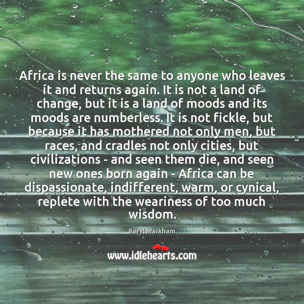 Africa is never the same to anyone who leaves it and returns Beryl Markham Picture Quote