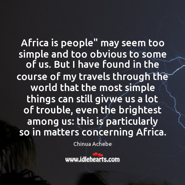 "Africa is people"" may seem too simple and too obvious to some Chinua Achebe Picture Quote"