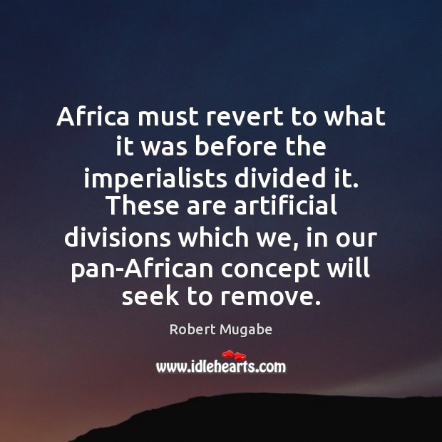 Africa must revert to what it was before the imperialists divided it. Robert Mugabe Picture Quote