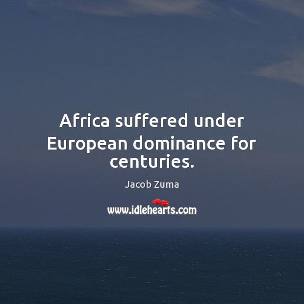 Africa suffered under European dominance for centuries. Jacob Zuma Picture Quote