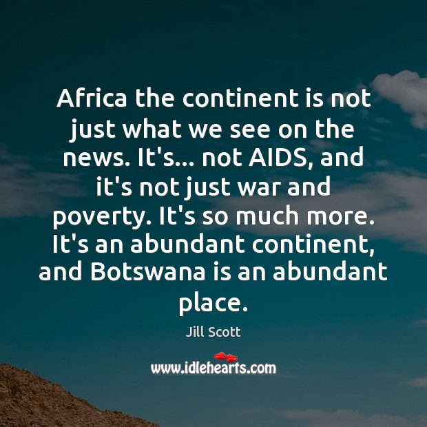 Africa the continent is not just what we see on the news. Jill Scott Picture Quote