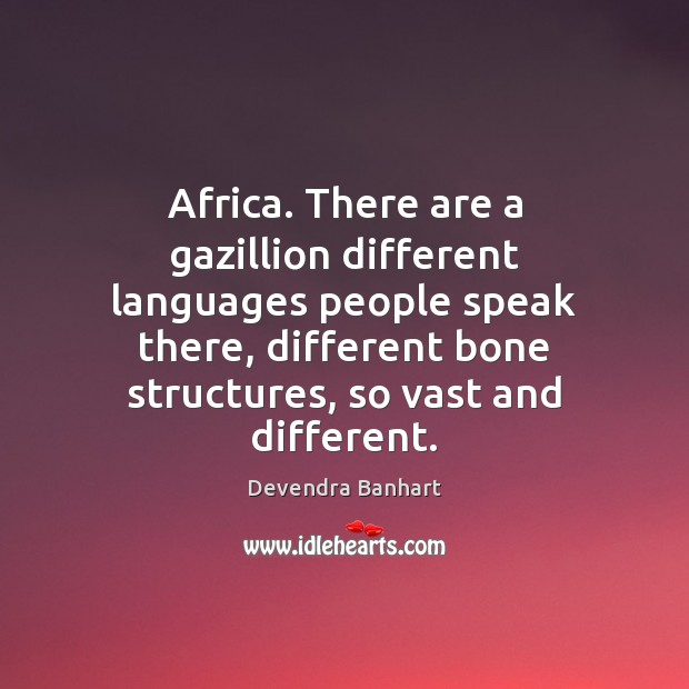 Africa. There are a gazillion different languages people speak there, different bone Image