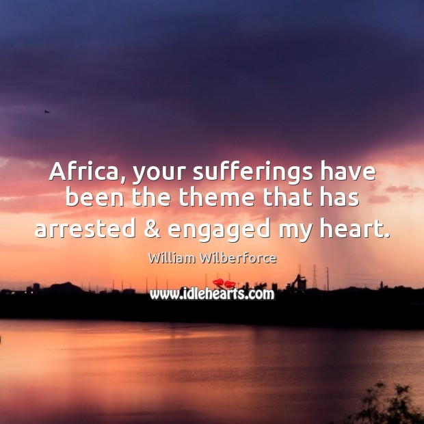 Image, Africa, your sufferings have been the theme that has arrested & engaged my heart.
