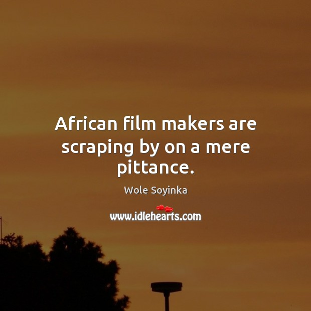 African film makers are scraping by on a mere pittance. Wole Soyinka Picture Quote