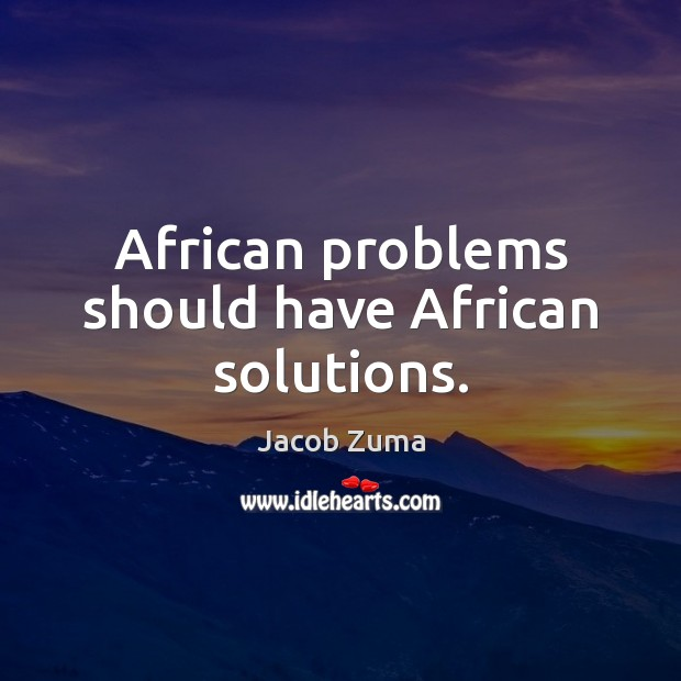 African problems should have African solutions. Jacob Zuma Picture Quote