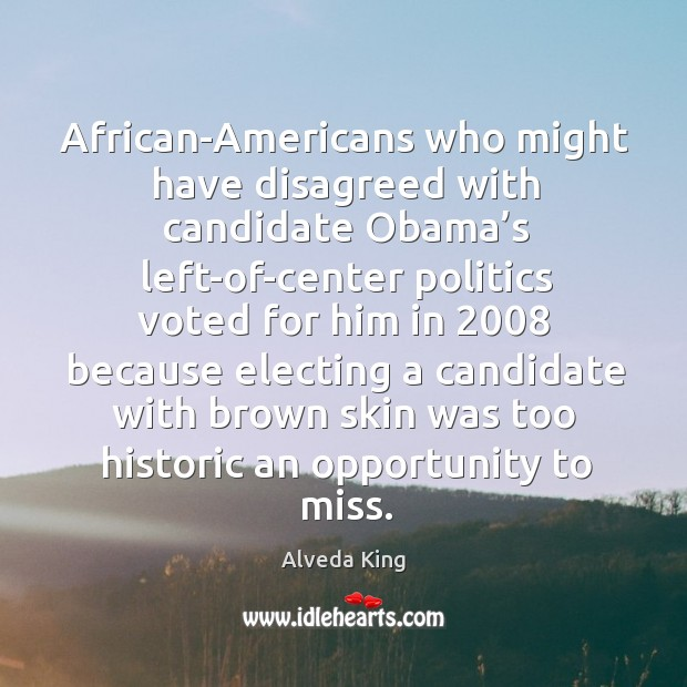 African-americans who might have disagreed with candidate obama's left-of-center Alveda King Picture Quote