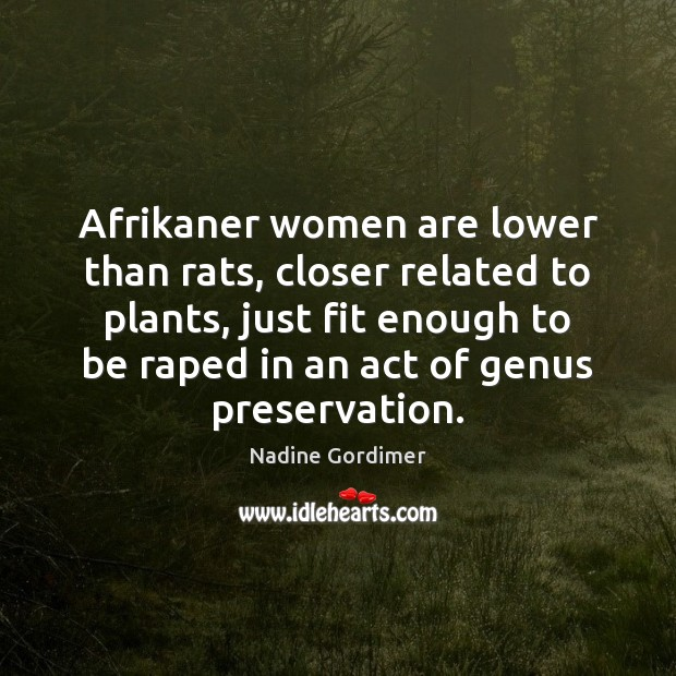 Afrikaner women are lower than rats, closer related to plants, just fit Nadine Gordimer Picture Quote