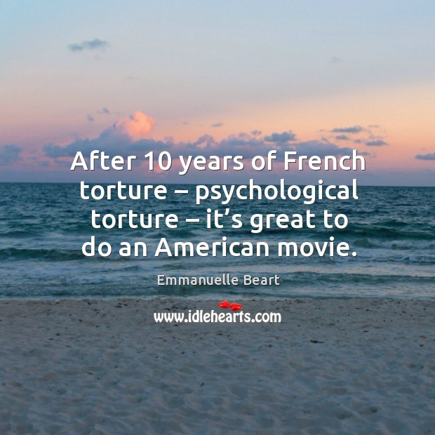 After 10 years of french torture – psychological torture – it's great to do an american movie. Emmanuelle Beart Picture Quote