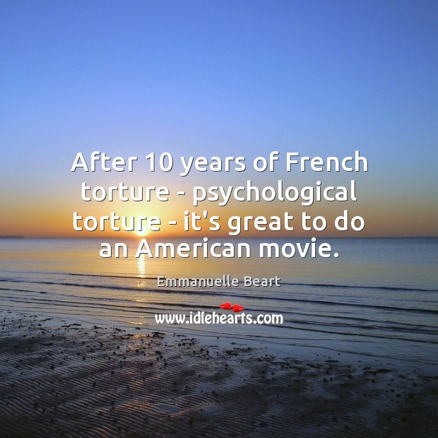 After 10 years of French torture – psychological torture – it's great to Emmanuelle Beart Picture Quote