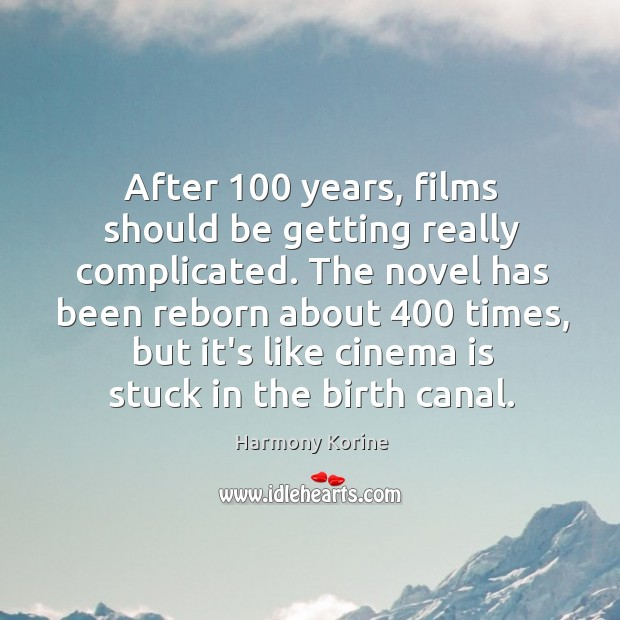 After 100 years, films should be getting really complicated. The novel has been Harmony Korine Picture Quote