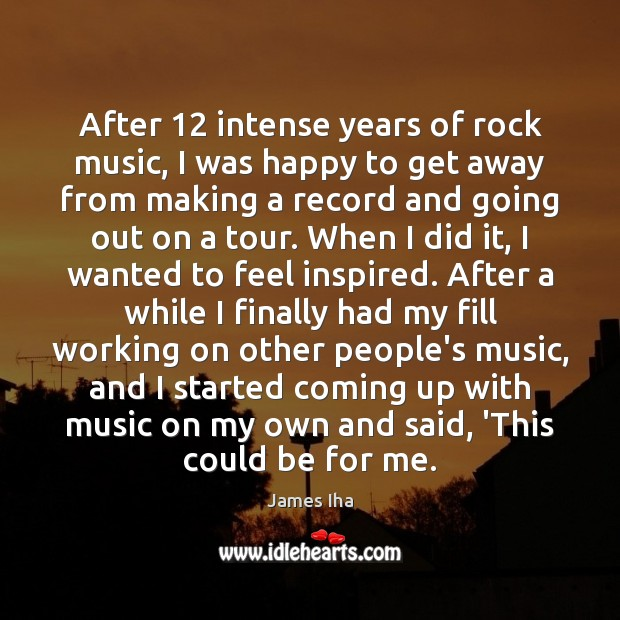 After 12 intense years of rock music, I was happy to get away James Iha Picture Quote