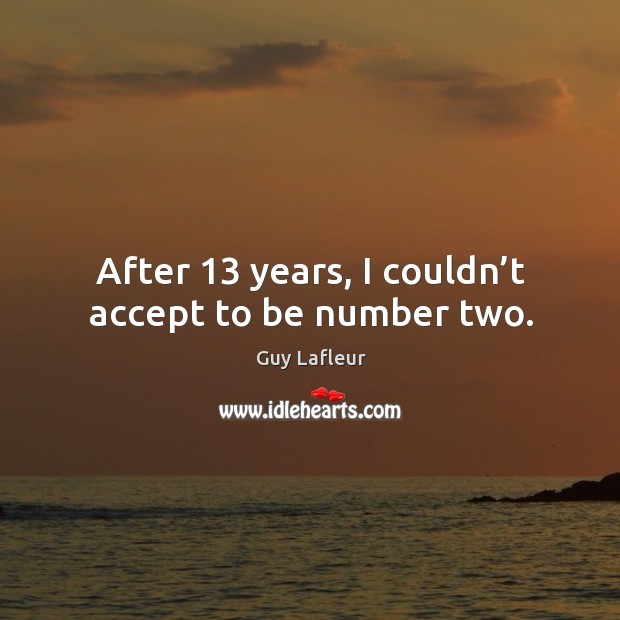 Image, After 13 years, I couldn't accept to be number two.