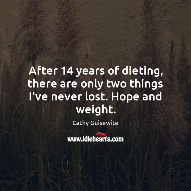 After 14 years of dieting, there are only two things I've never lost. Hope and weight. Cathy Guisewite Picture Quote