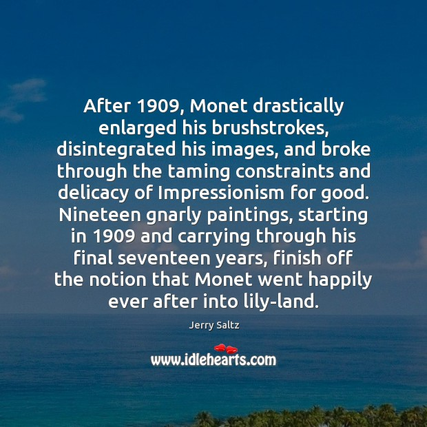 Image, After 1909, Monet drastically enlarged his brushstrokes, disintegrated his images, and broke through