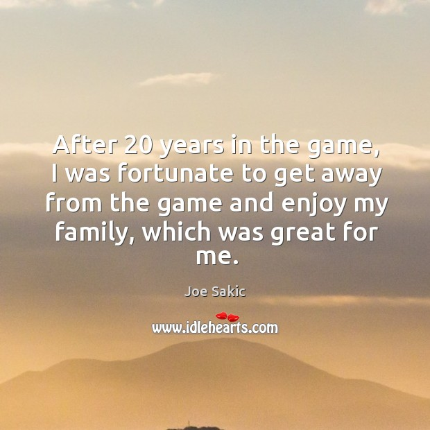 Image, After 20 years in the game, I was fortunate to get away from the game and enjoy my family, which was great for me.