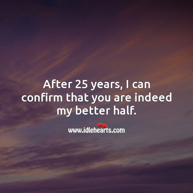 After 25 years, I can confirm that you are indeed my better half. 25th Wedding Anniversary Messages Image