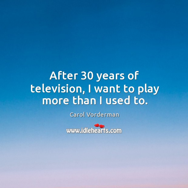 After 30 years of television, I want to play more than I used to. Carol Vorderman Picture Quote