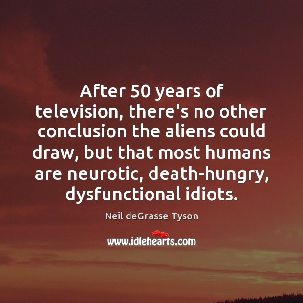 After 50 years of television, there's no other conclusion the aliens could draw, Neil deGrasse Tyson Picture Quote