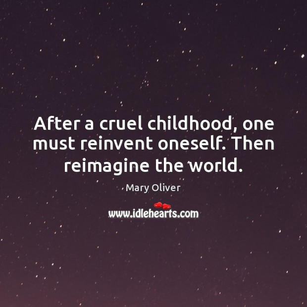 After a cruel childhood, one must reinvent oneself. Then reimagine the world. Mary Oliver Picture Quote