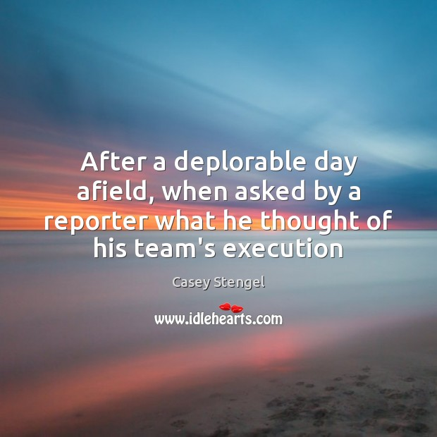 After a deplorable day afield, when asked by a reporter what he Casey Stengel Picture Quote