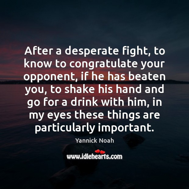 After a desperate fight, to know to congratulate your opponent, if he Yannick Noah Picture Quote