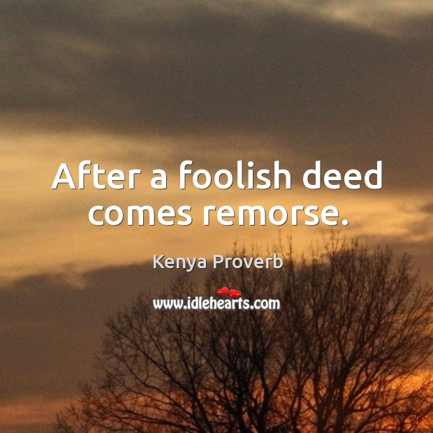 After a foolish deed comes remorse. Kenya Proverbs Image