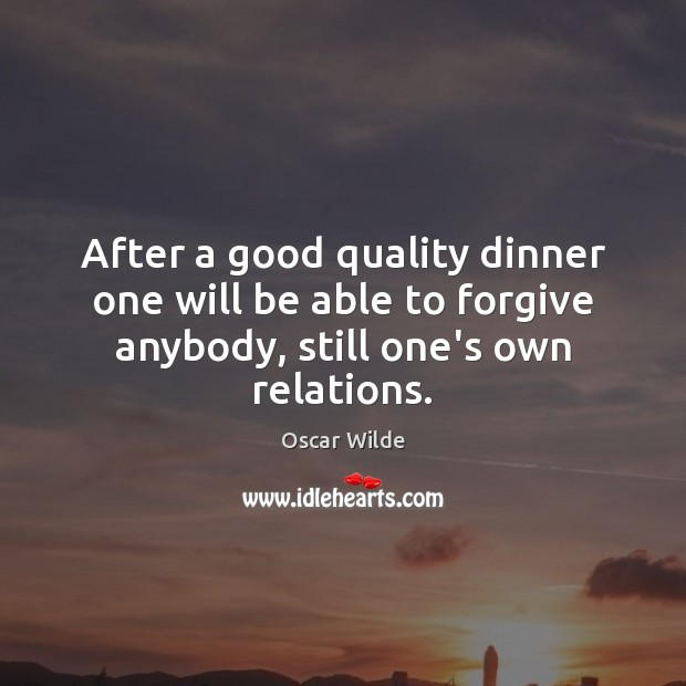 Image, After a good quality dinner one will be able to forgive anybody,