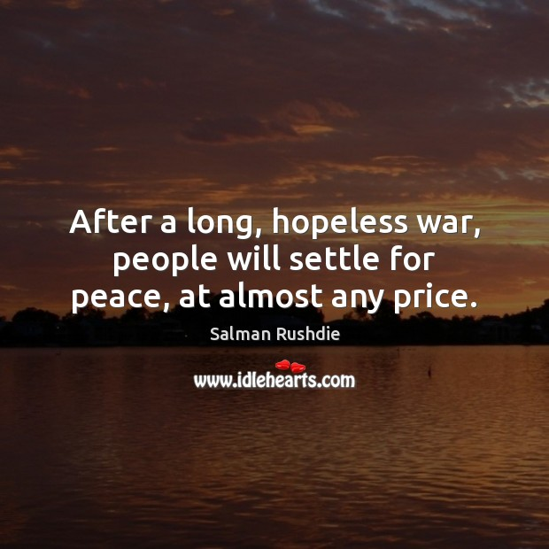After a long, hopeless war, people will settle for peace, at almost any price. Salman Rushdie Picture Quote