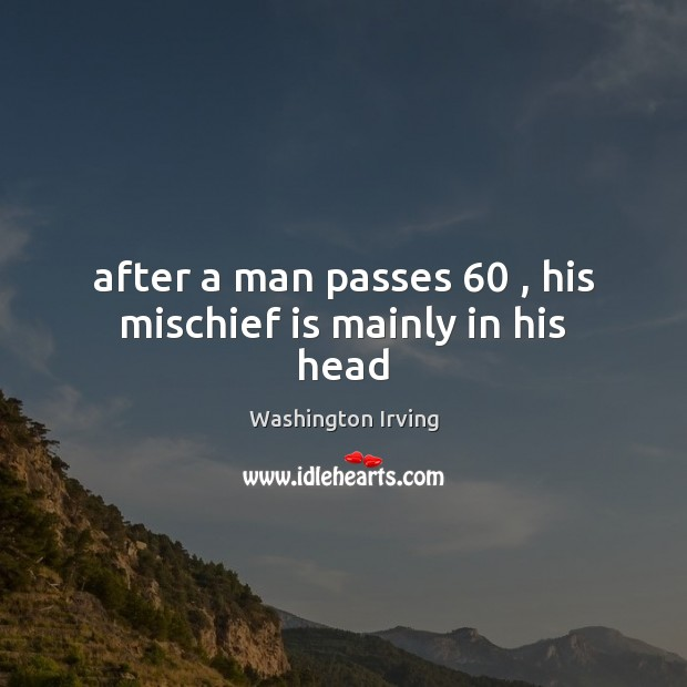 After a man passes 60 , his mischief is mainly in his head Washington Irving Picture Quote