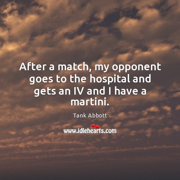 Image, After a match, my opponent goes to the hospital and gets an IV and I have a martini.